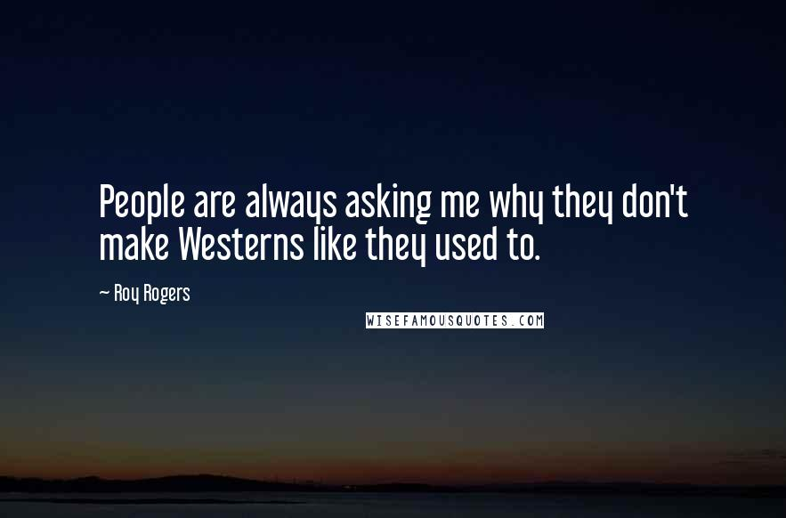 Roy Rogers quotes: People are always asking me why they don't make Westerns like they used to.