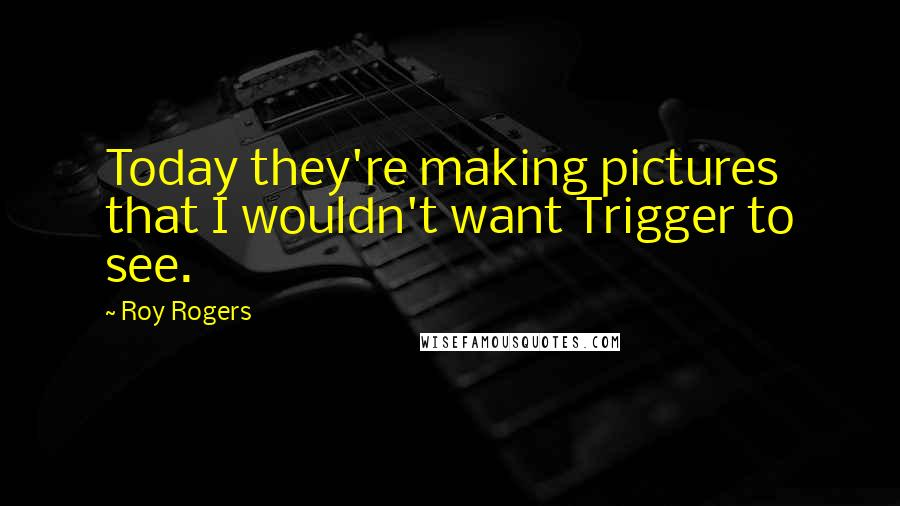 Roy Rogers quotes: Today they're making pictures that I wouldn't want Trigger to see.