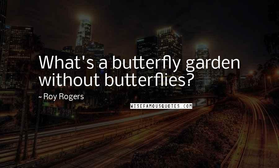 Roy Rogers quotes: What's a butterfly garden without butterflies?