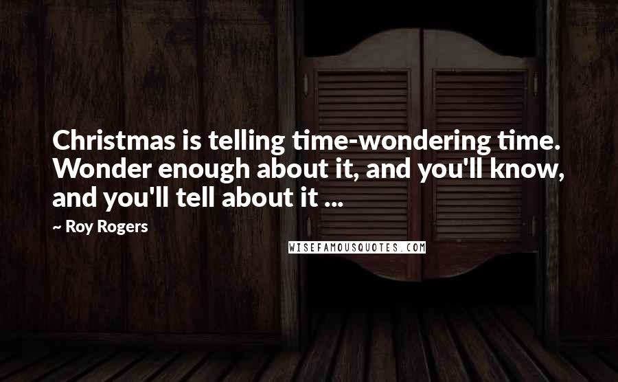 Roy Rogers quotes: Christmas is telling time-wondering time. Wonder enough about it, and you'll know, and you'll tell about it ...