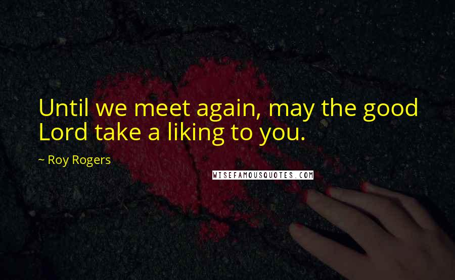 Roy Rogers quotes: Until we meet again, may the good Lord take a liking to you.