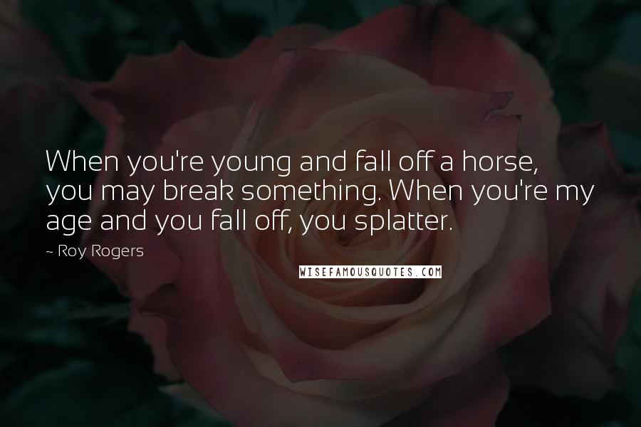 Roy Rogers quotes: When you're young and fall off a horse, you may break something. When you're my age and you fall off, you splatter.