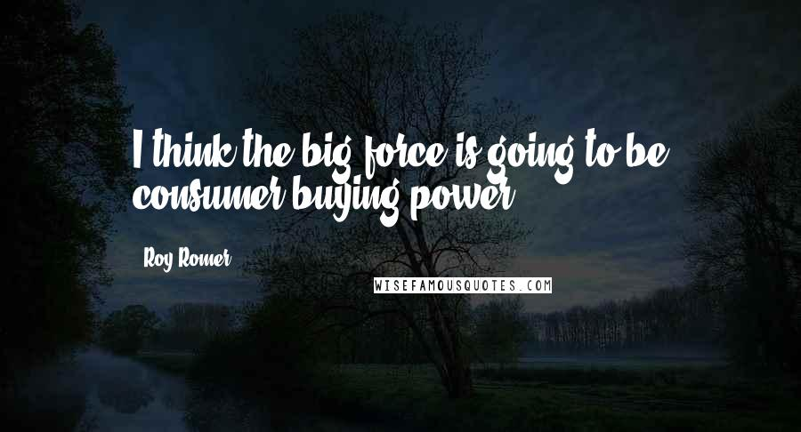 Roy Romer quotes: I think the big force is going to be consumer buying power.