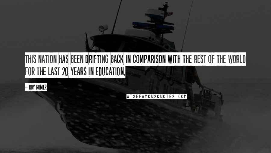 Roy Romer quotes: This nation has been drifting back in comparison with the rest of the world for the last 20 years in education.