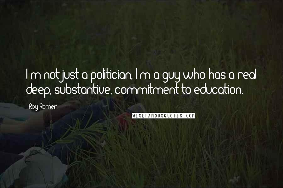Roy Romer quotes: I'm not just a politician, I'm a guy who has a real deep, substantive, commitment to education.