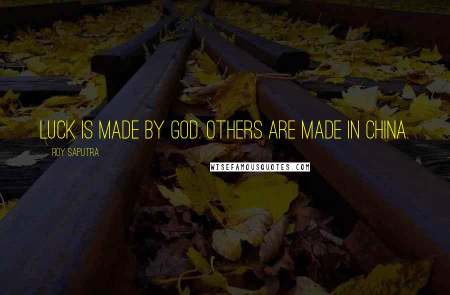 Roy Saputra quotes: Luck is made by God. Others are made in China.