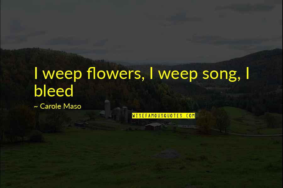 Roy Slater Quotes By Carole Maso: I weep flowers, I weep song, I bleed