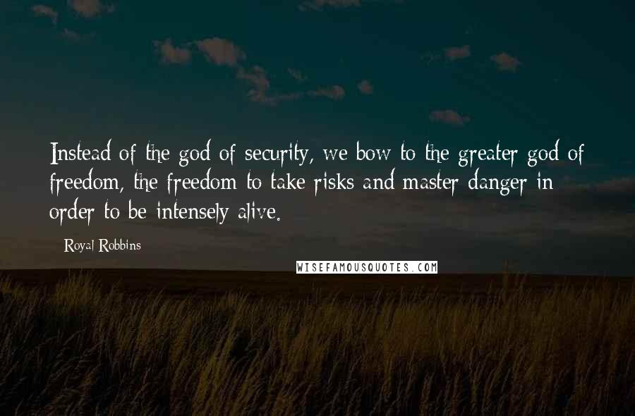 Royal Robbins quotes: Instead of the god of security, we bow to the greater god of freedom, the freedom to take risks and master danger in order to be intensely alive.