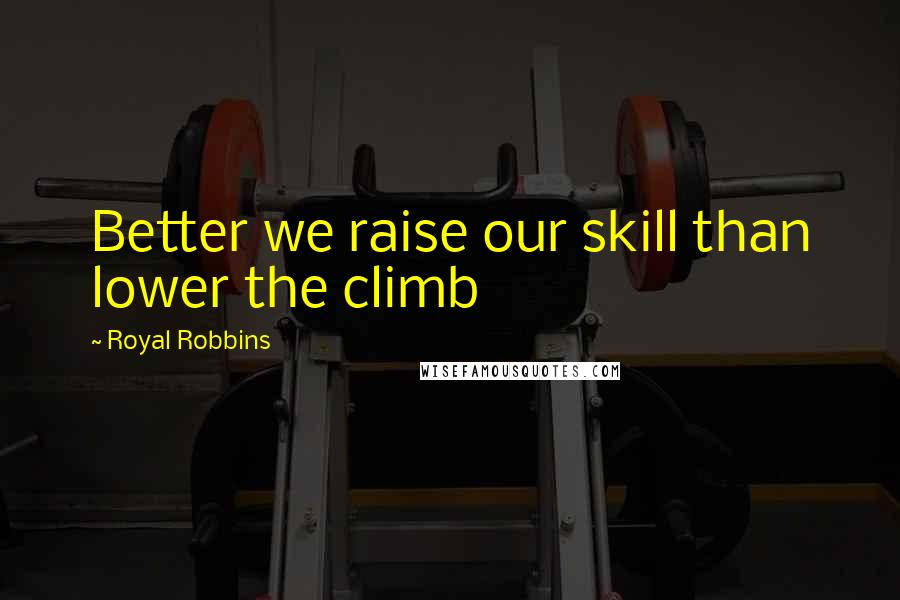 Royal Robbins quotes: Better we raise our skill than lower the climb