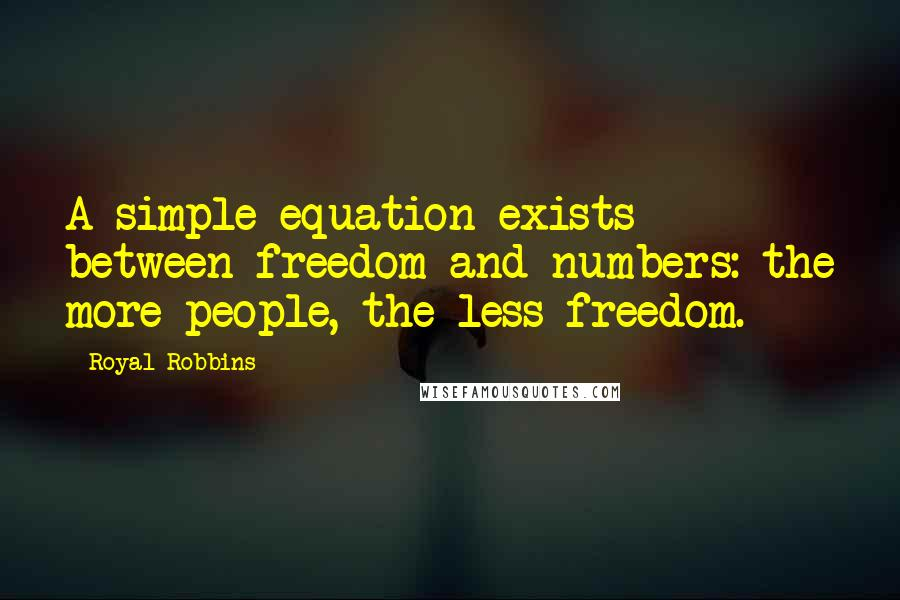 Royal Robbins quotes: A simple equation exists between freedom and numbers: the more people, the less freedom.