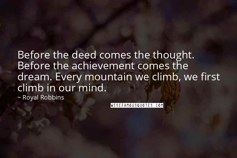 Royal Robbins quotes: Before the deed comes the thought. Before the achievement comes the dream. Every mountain we climb, we first climb in our mind.