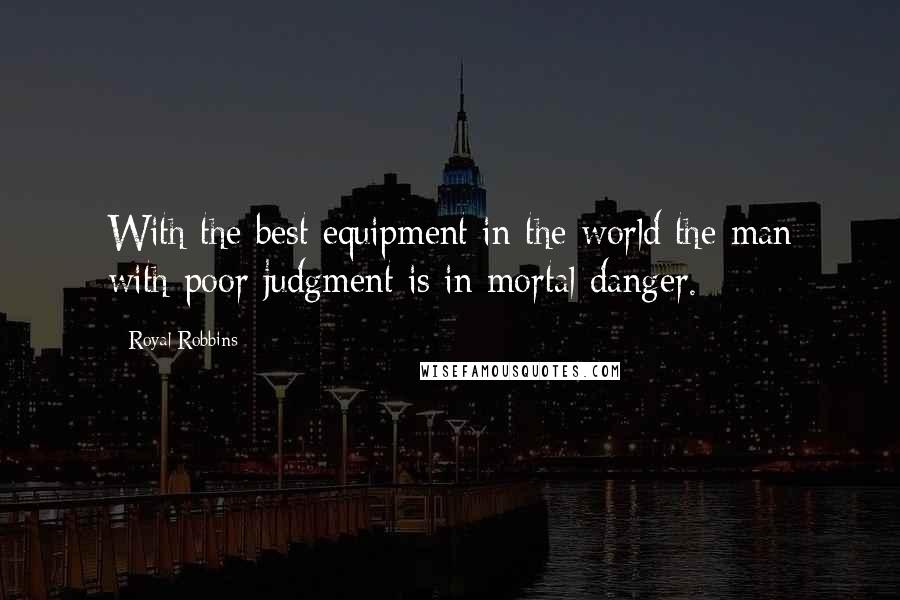 Royal Robbins quotes: With the best equipment in the world the man with poor judgment is in mortal danger.