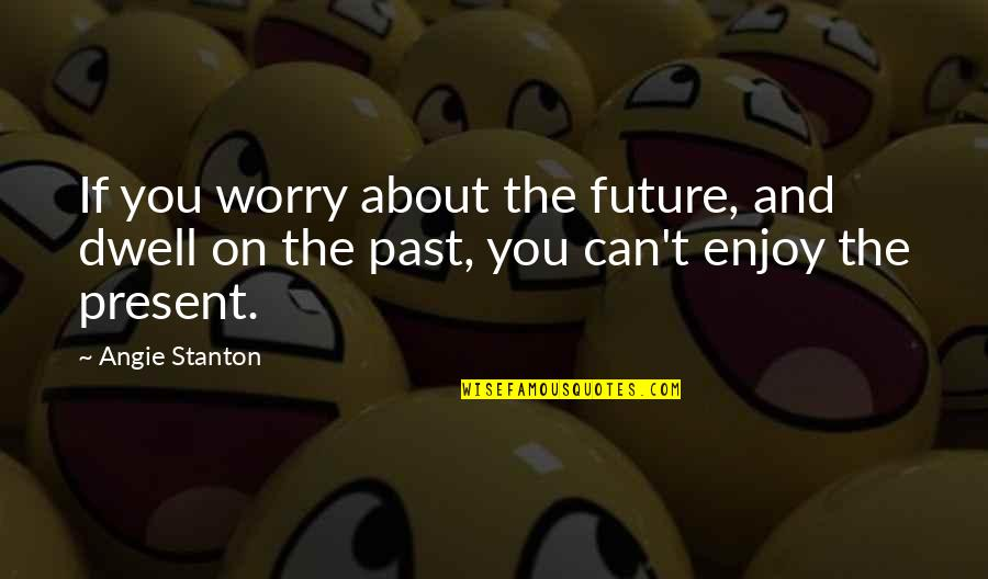 Royally Quotes By Angie Stanton: If you worry about the future, and dwell