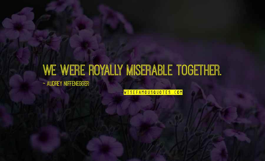 Royally Quotes By Audrey Niffenegger: We were royally miserable together.