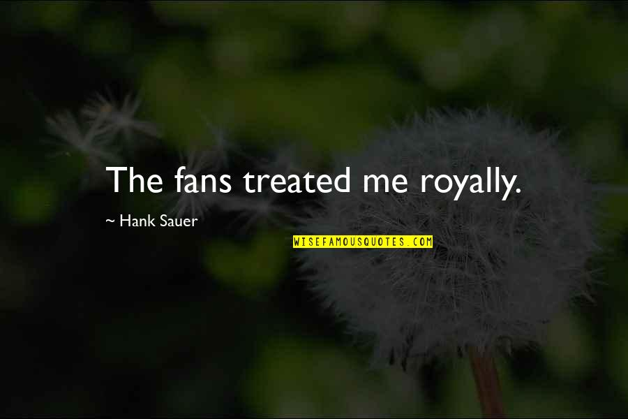 Royally Quotes By Hank Sauer: The fans treated me royally.