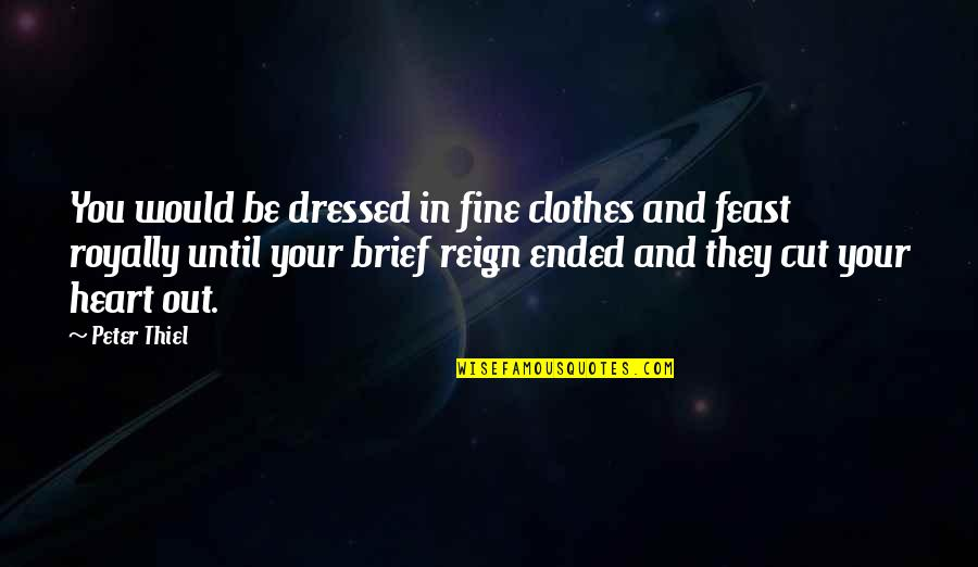 Royally Quotes By Peter Thiel: You would be dressed in fine clothes and