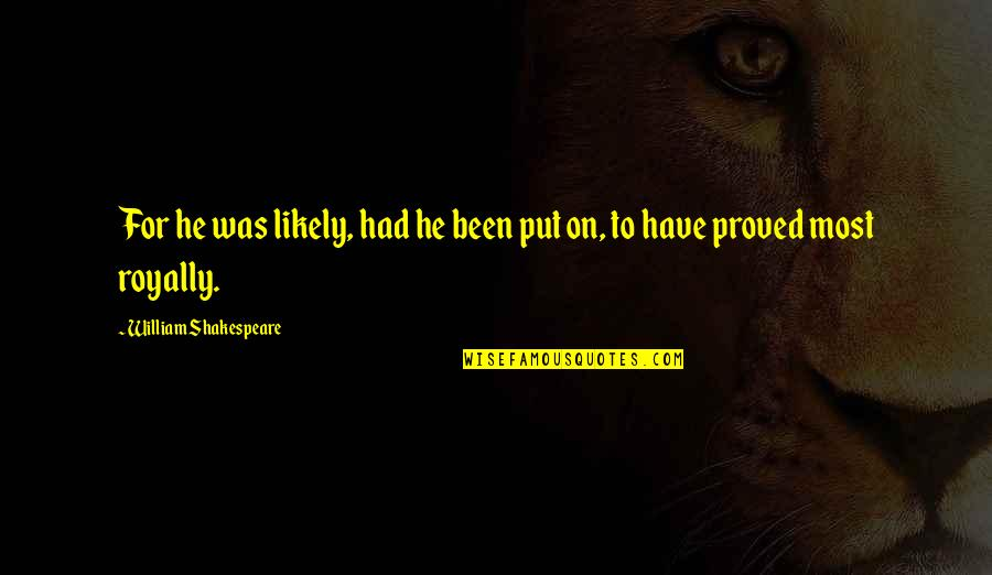 Royally Quotes By William Shakespeare: For he was likely, had he been put