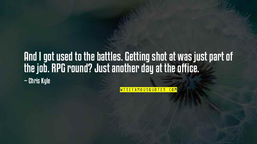 Rpg Quotes By Chris Kyle: And I got used to the battles. Getting