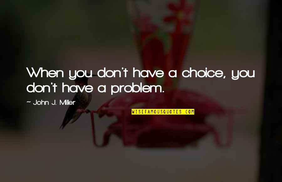 Rsh Quotes By John J. Miller: When you don't have a choice, you don't