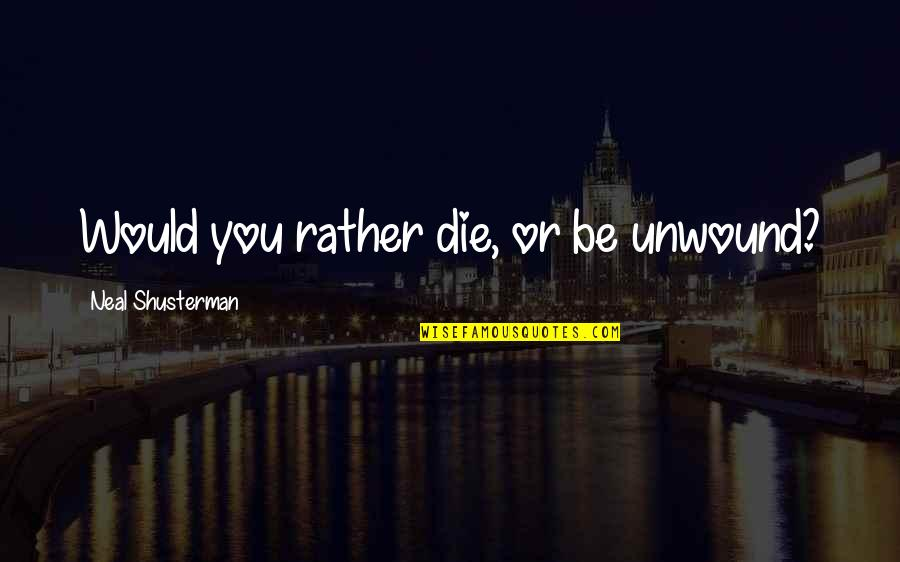 Rss Hindu Quotes By Neal Shusterman: Would you rather die, or be unwound?