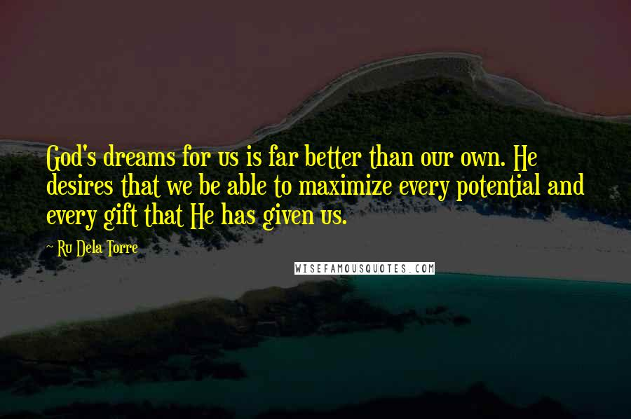 Ru Dela Torre quotes: God's dreams for us is far better than our own. He desires that we be able to maximize every potential and every gift that He has given us.