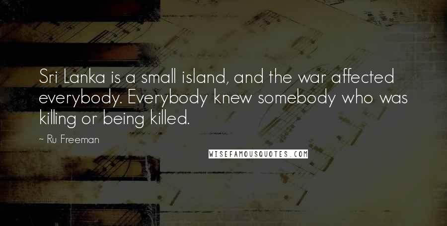 Ru Freeman quotes: Sri Lanka is a small island, and the war affected everybody. Everybody knew somebody who was killing or being killed.