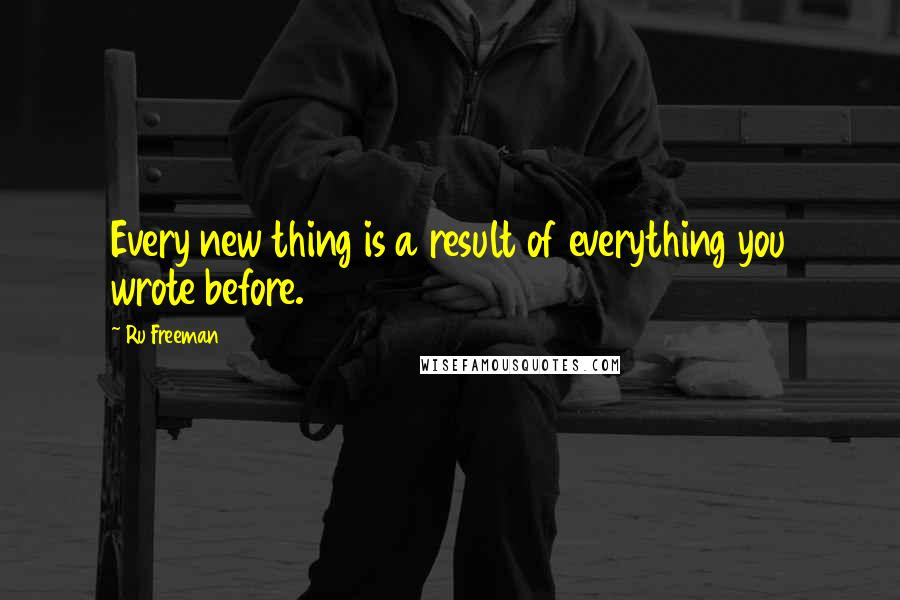 Ru Freeman quotes: Every new thing is a result of everything you wrote before.