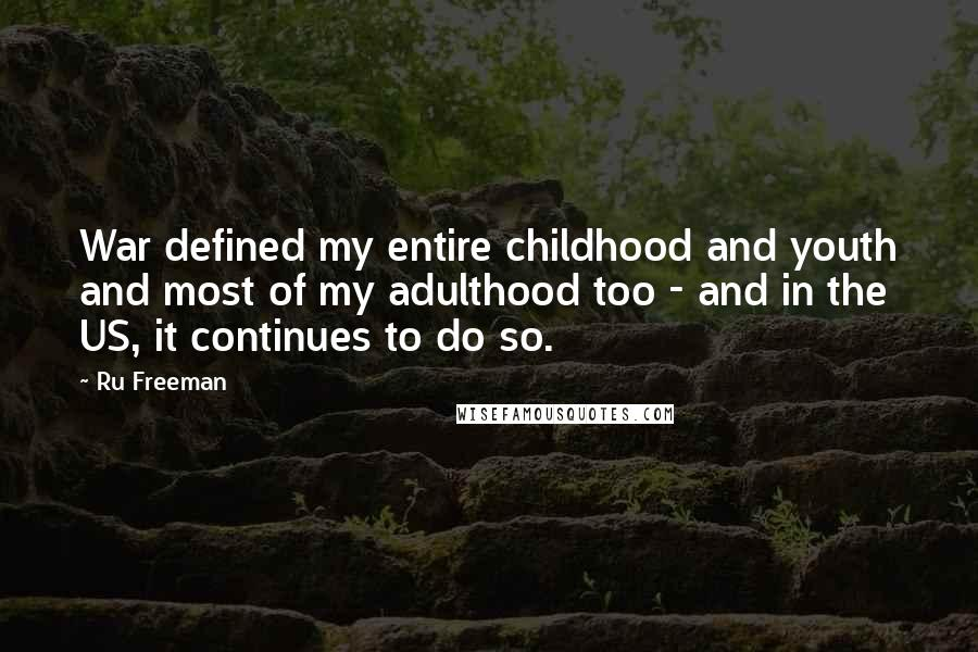 Ru Freeman quotes: War defined my entire childhood and youth and most of my adulthood too - and in the US, it continues to do so.