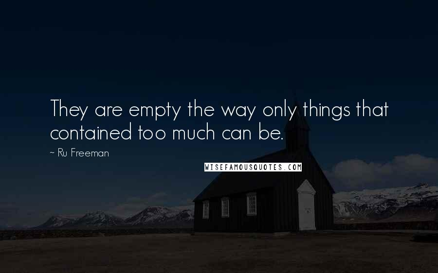 Ru Freeman quotes: They are empty the way only things that contained too much can be.
