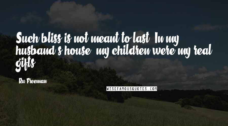 Ru Freeman quotes: Such bliss is not meant to last. In my husband's house, my children were my real gifts.