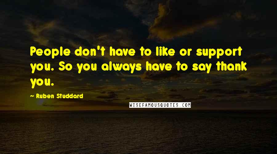 Ruben Studdard quotes: People don't have to like or support you. So you always have to say thank you.