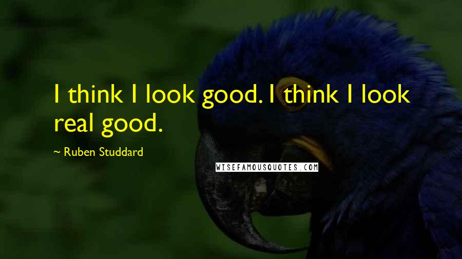 Ruben Studdard quotes: I think I look good. I think I look real good.