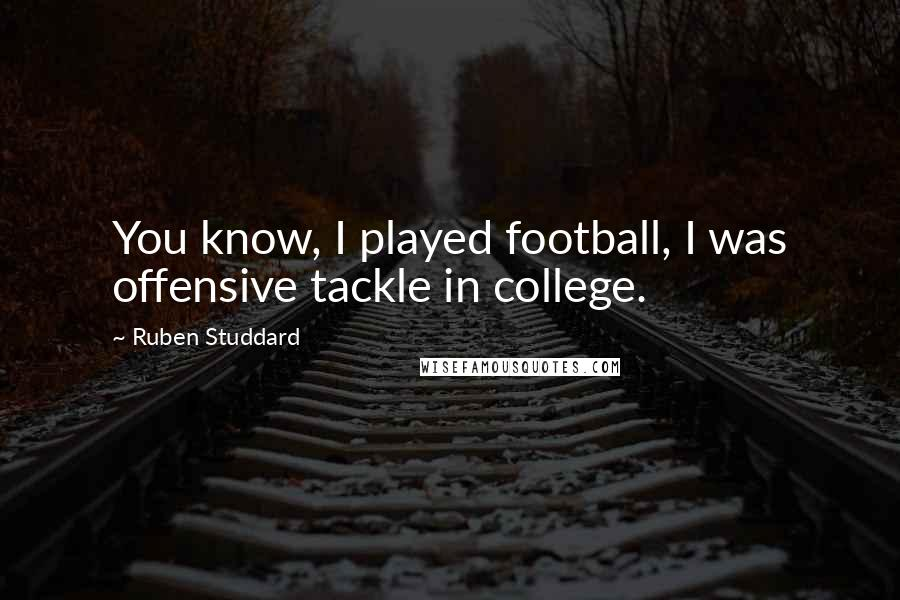 Ruben Studdard quotes: You know, I played football, I was offensive tackle in college.