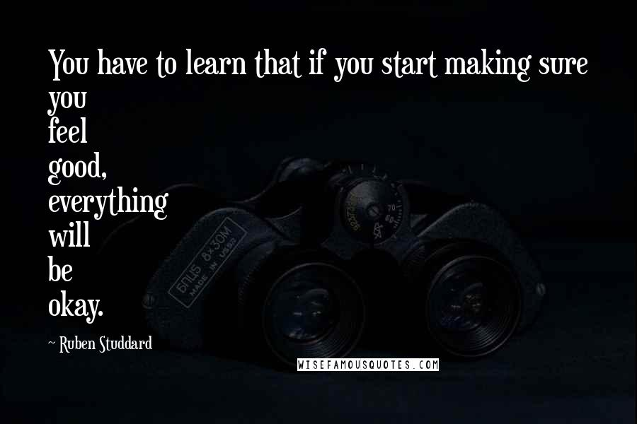 Ruben Studdard quotes: You have to learn that if you start making sure you feel good, everything will be okay.