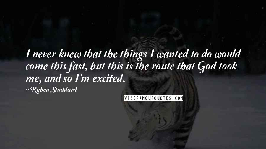 Ruben Studdard quotes: I never knew that the things I wanted to do would come this fast, but this is the route that God took me, and so I'm excited.
