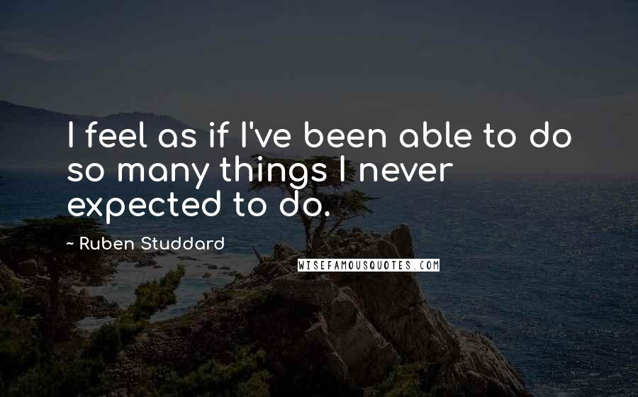 Ruben Studdard quotes: I feel as if I've been able to do so many things I never expected to do.