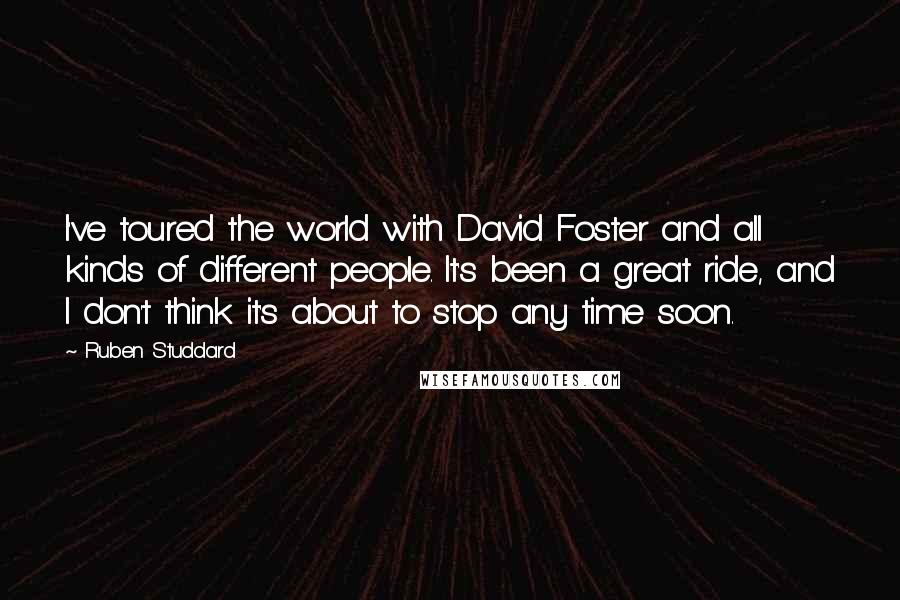 Ruben Studdard quotes: I've toured the world with David Foster and all kinds of different people. It's been a great ride, and I don't think it's about to stop any time soon.