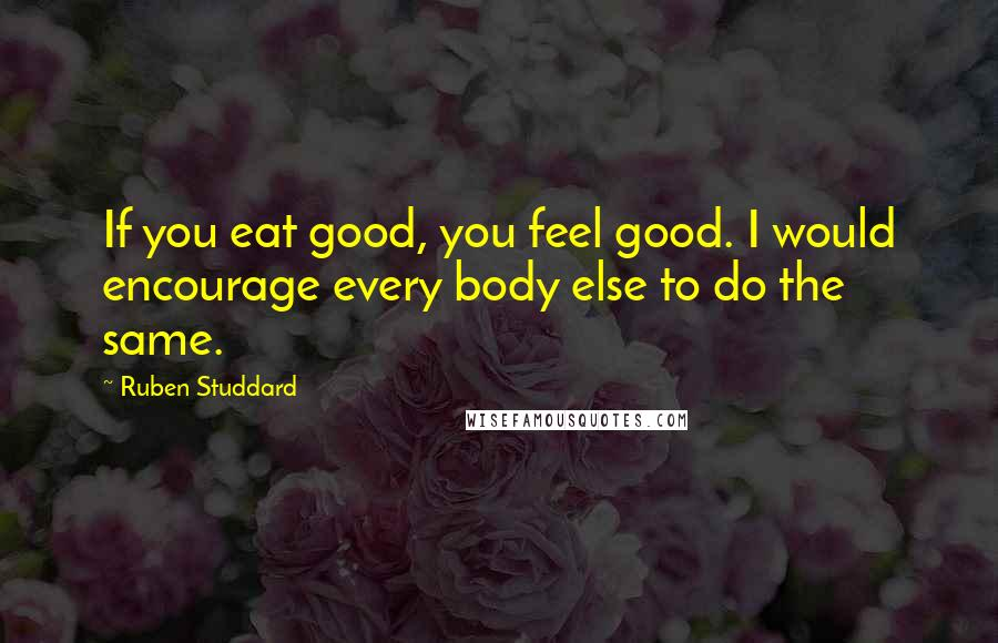 Ruben Studdard quotes: If you eat good, you feel good. I would encourage every body else to do the same.