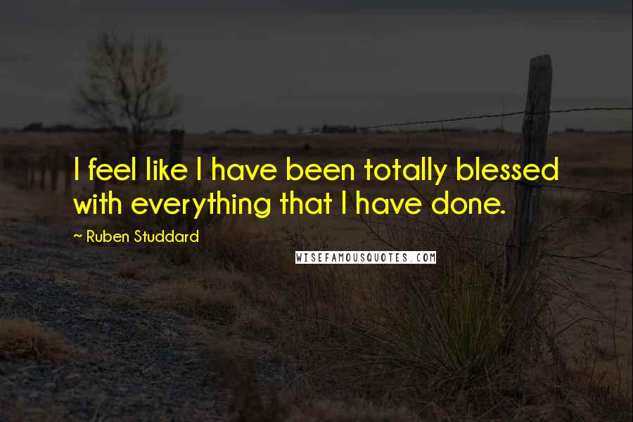 Ruben Studdard quotes: I feel like I have been totally blessed with everything that I have done.