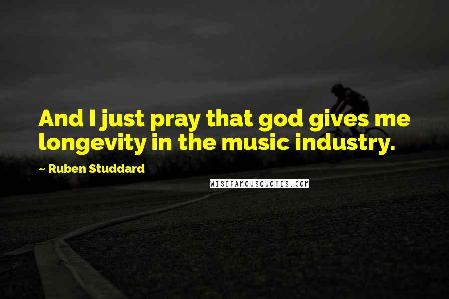 Ruben Studdard quotes: And I just pray that god gives me longevity in the music industry.