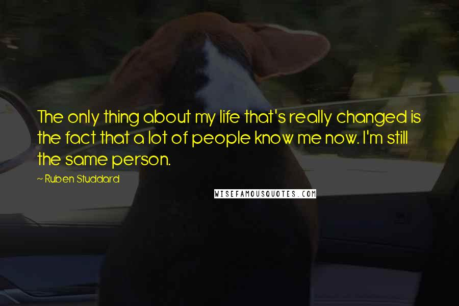 Ruben Studdard quotes: The only thing about my life that's really changed is the fact that a lot of people know me now. I'm still the same person.