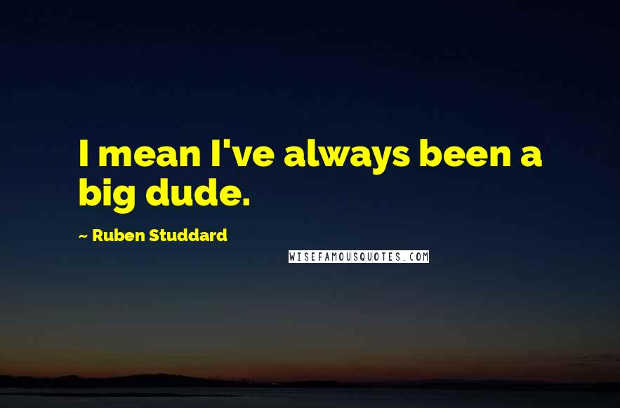 Ruben Studdard quotes: I mean I've always been a big dude.