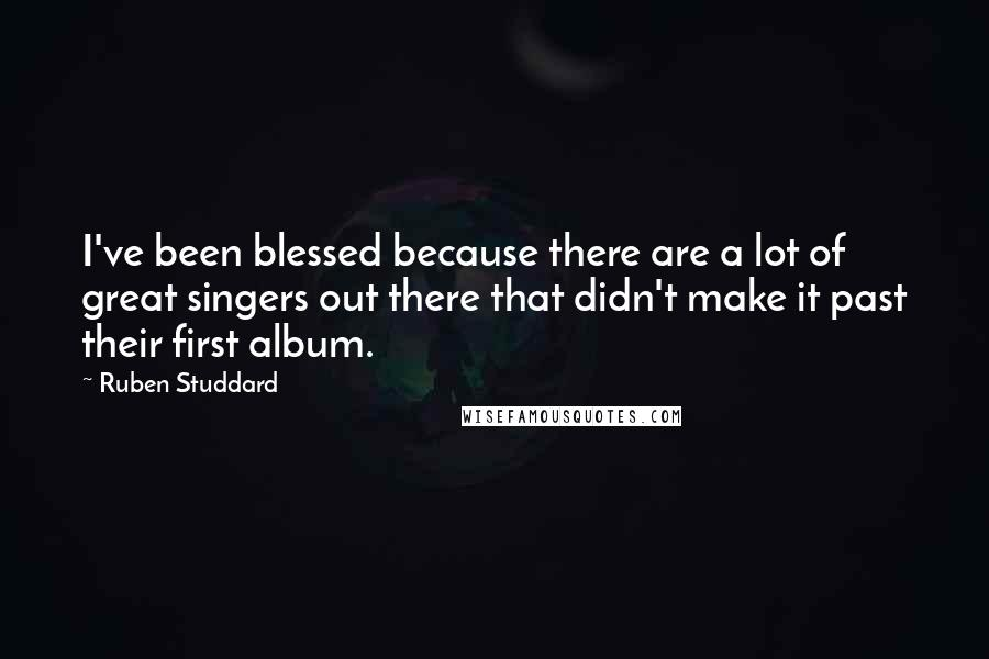 Ruben Studdard quotes: I've been blessed because there are a lot of great singers out there that didn't make it past their first album.