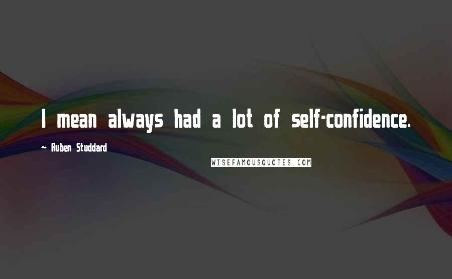 Ruben Studdard quotes: I mean always had a lot of self-confidence.