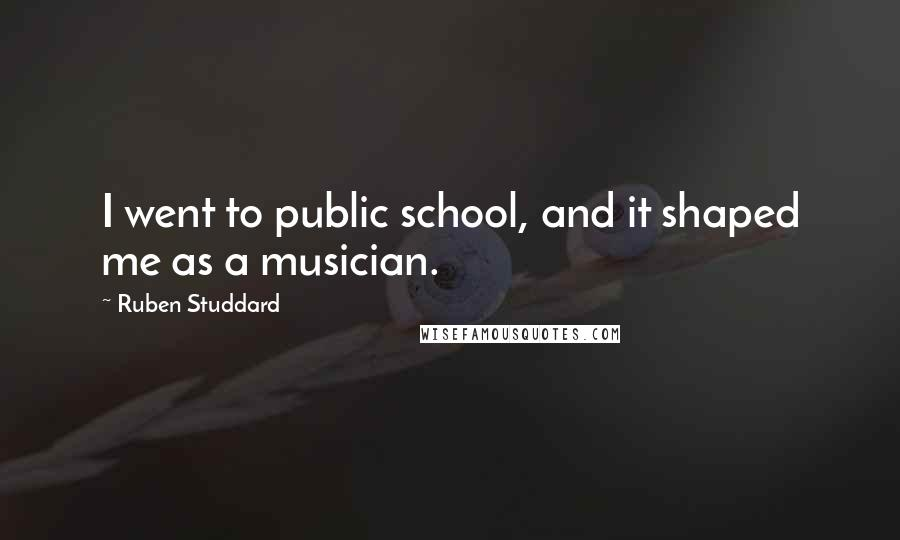 Ruben Studdard quotes: I went to public school, and it shaped me as a musician.