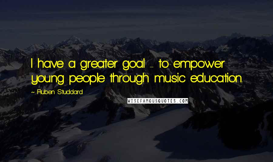 Ruben Studdard quotes: I have a greater goal - to empower young people through music education.