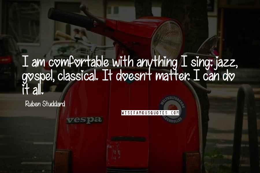 Ruben Studdard quotes: I am comfortable with anything I sing: jazz, gospel, classical. It doesn't matter. I can do it all.