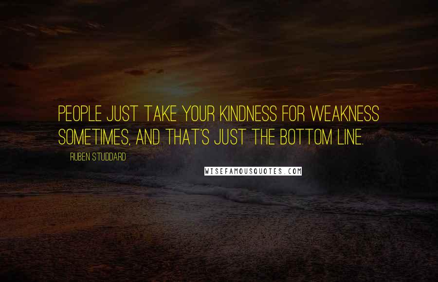 Ruben Studdard quotes: People just take your kindness for weakness sometimes, and that's just the bottom line.