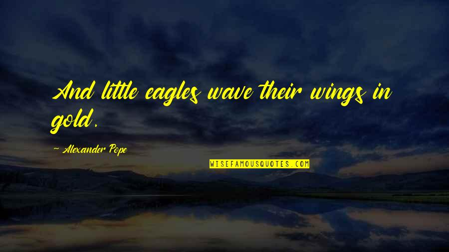 Ruby Daly Quotes By Alexander Pope: And little eagles wave their wings in gold.
