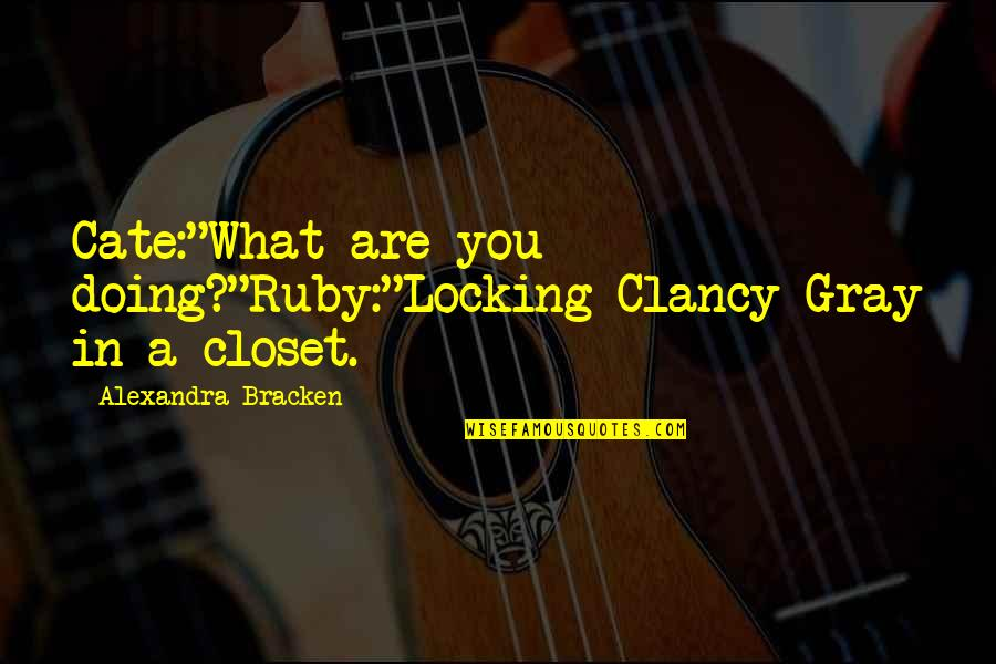 "Ruby Daly Quotes By Alexandra Bracken: Cate:""What are you doing?""Ruby:""Locking Clancy Gray in a"